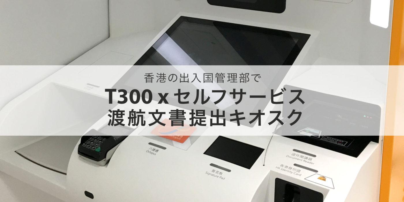 T300 x 香港出入国管理部の渡航文書提出キオスク