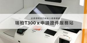 T300 x 香港入境事務處申請證件服務站